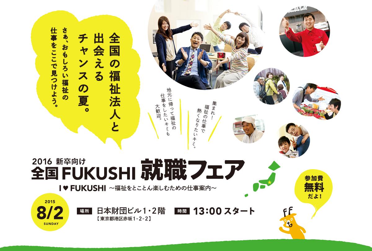 2016新卒向け全国FUKUSHI就職フェア I LOVE FUKUSHI ~福祉をとことん楽しむための仕事案内~全国の福祉法人と出会えるチャンスの夏。さぁ、おもしろい福祉の仕事をここで見つけよう。参加無料だよ!